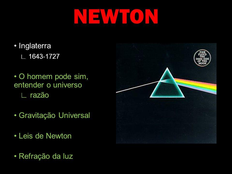 NEWTON Inglaterra 1643-1727 O homem pode sim, entender o universo razão Gravitação Universal Leis de Newton Refração da luz
