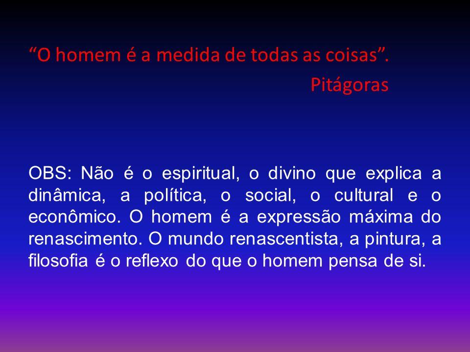 O homem é a medida de todas as coisas. Pitágoras OBS: Não é o espiritual, o divino que explica a dinâmica, a política, o social, o cultural e o econôm
