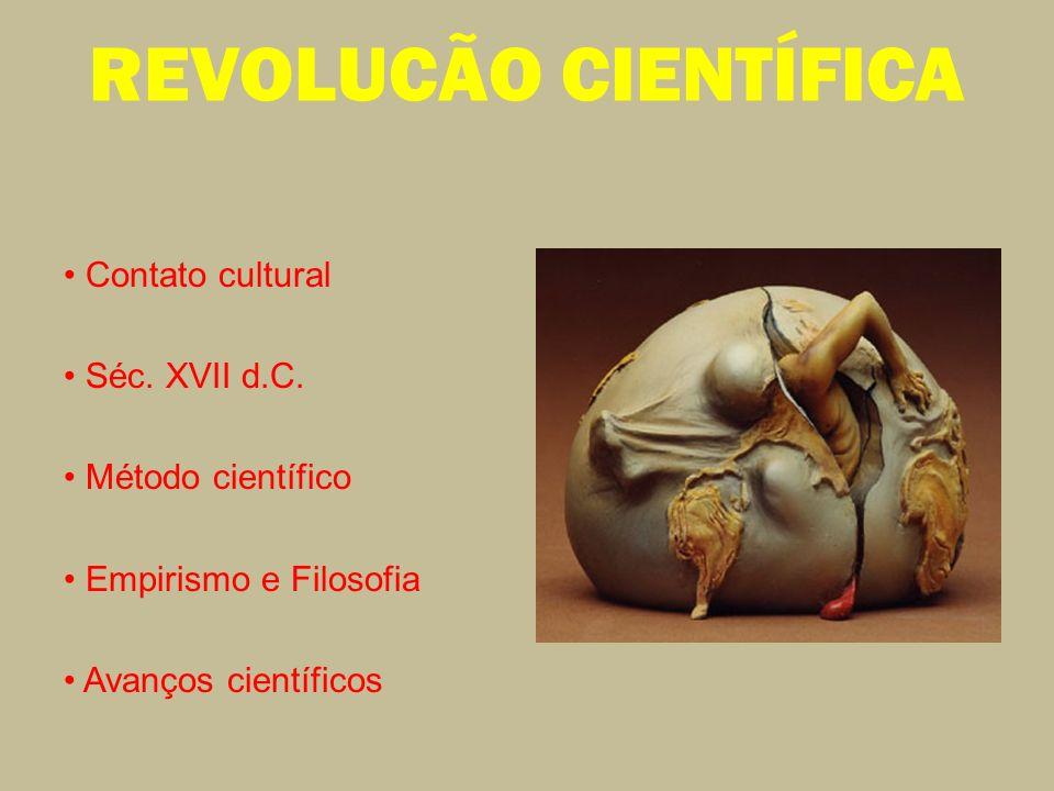 REVOLUCÃO CIENTÍFICA Contato cultural Séc. XVII d.C. Método científico Empirismo e Filosofia Avanços científicos
