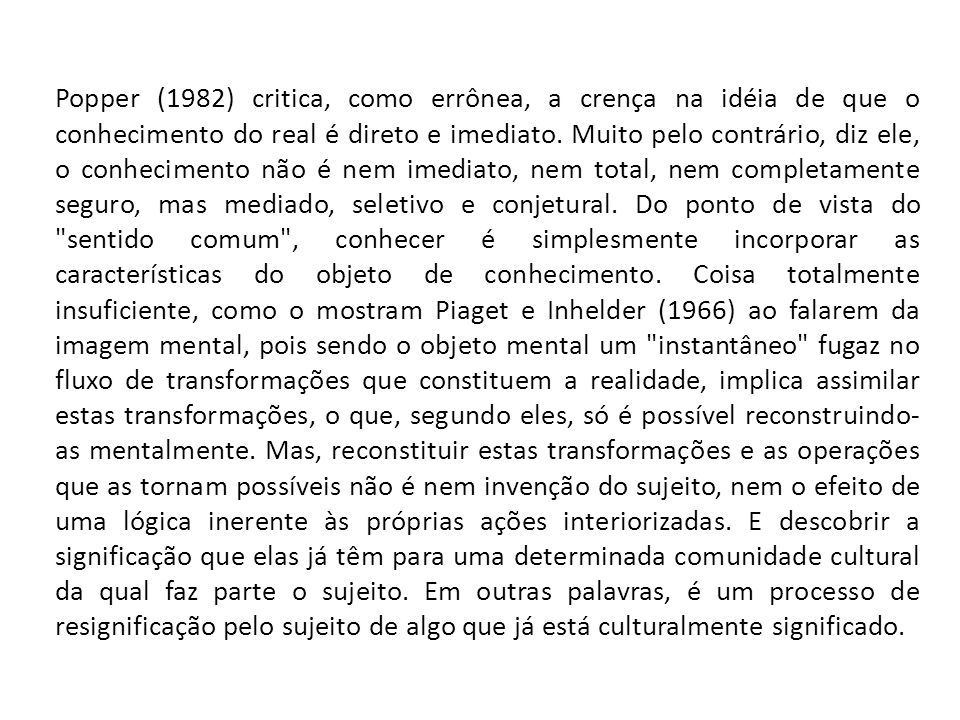 Popper (1982) critica, como errônea, a crença na idéia de que o conhecimento do real é direto e imediato. Muito pelo contrário, diz ele, o conheciment