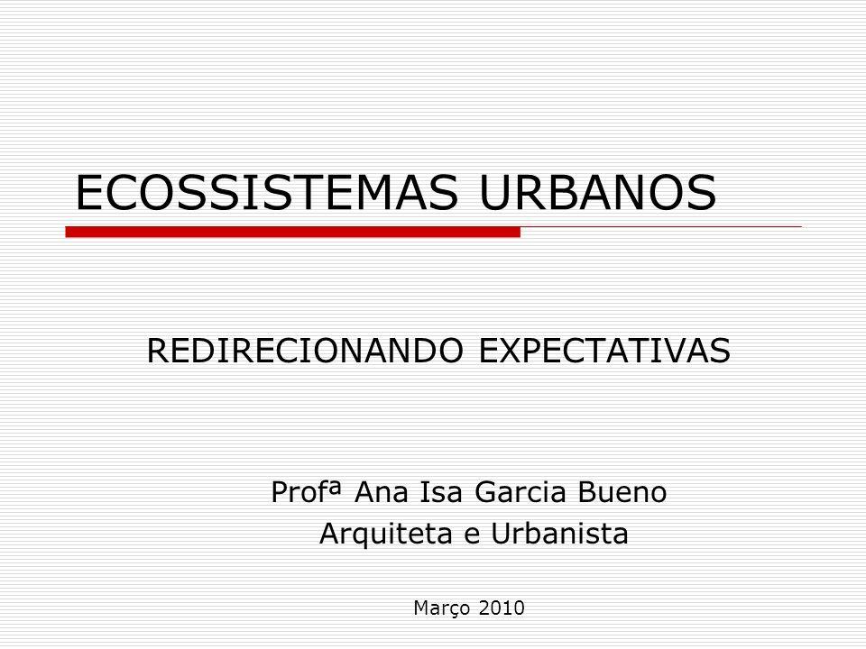 ECOSSISTEMAS URBANOS REDIRECIONANDO EXPECTATIVAS Profª Ana Isa Garcia Bueno Arquiteta e Urbanista Março 2010