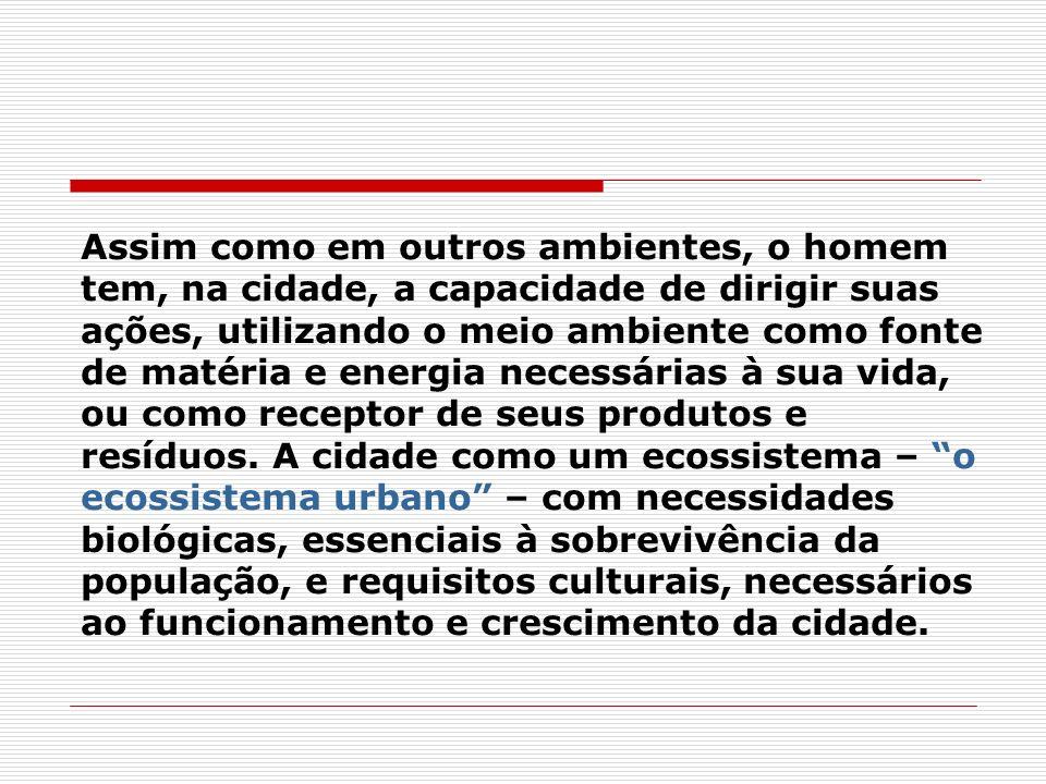 O Ecossistema Urbano tem características e funcionamento diferentes dos sistemas ecológicos naturais, pois a ação do homem é predominante, provocando mudanças intensas e rápidas.
