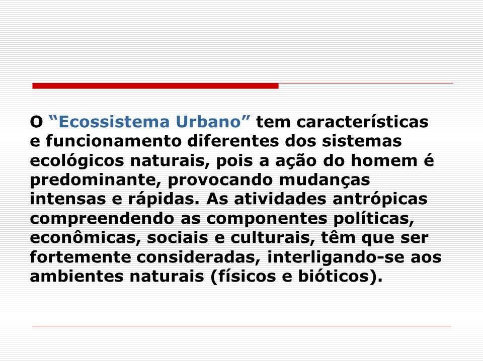 O Ecossistema Urbano tem características e funcionamento diferentes dos sistemas ecológicos naturais, pois a ação do homem é predominante, provocando