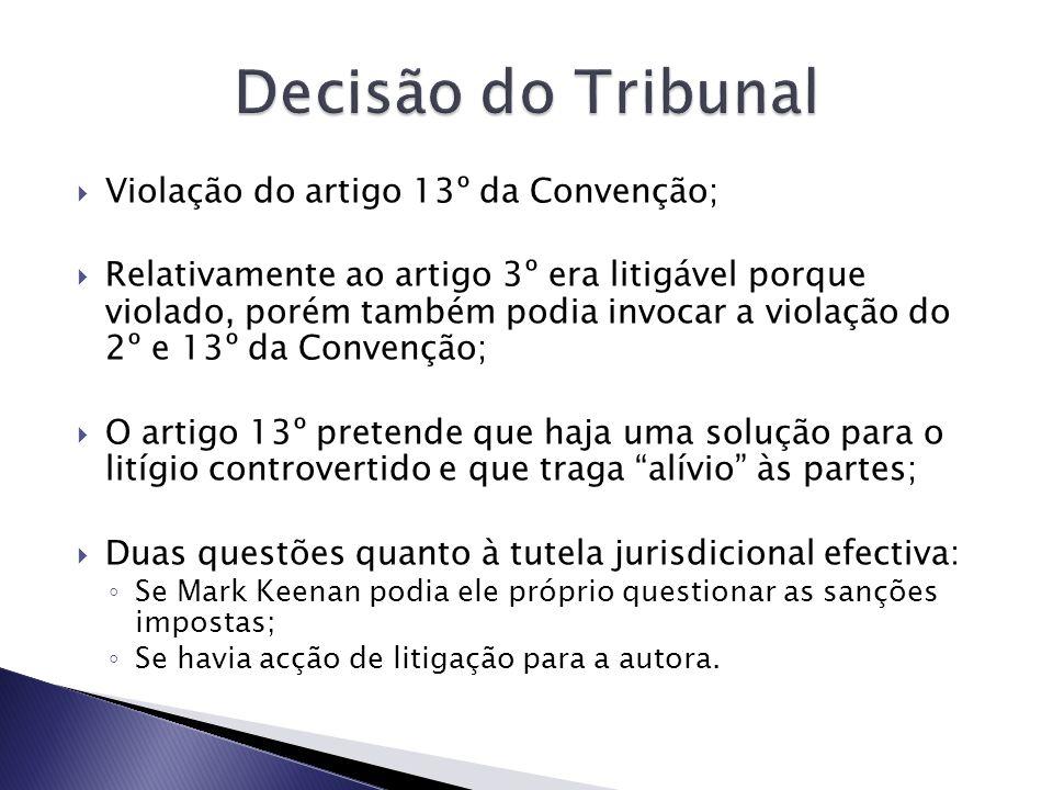 Violação do artigo 13º da Convenção; Relativamente ao artigo 3º era litigável porque violado, porém também podia invocar a violação do 2º e 13º da Convenção; O artigo 13º pretende que haja uma solução para o litígio controvertido e que traga alívio às partes; Duas questões quanto à tutela jurisdicional efectiva: Se Mark Keenan podia ele próprio questionar as sanções impostas; Se havia acção de litigação para a autora.