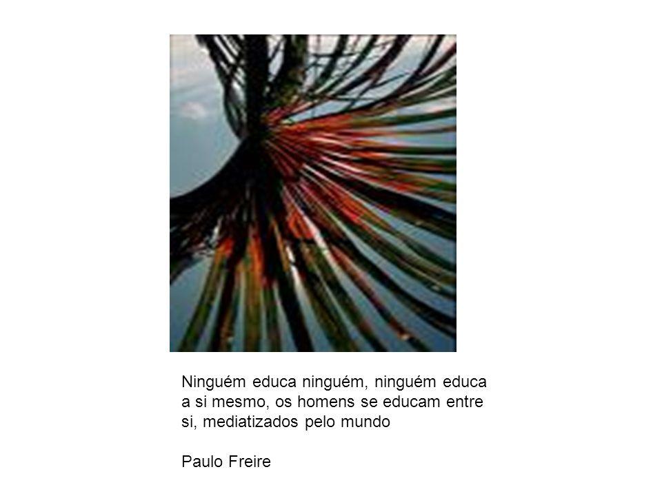 Ninguém educa ninguém, ninguém educa a si mesmo, os homens se educam entre si, mediatizados pelo mundo Paulo Freire