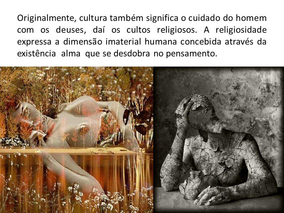 Originalmente, cultura também significa o cuidado do homem com os deuses, daí os cultos religiosos. A religiosidade expressa a dimensão imaterial huma