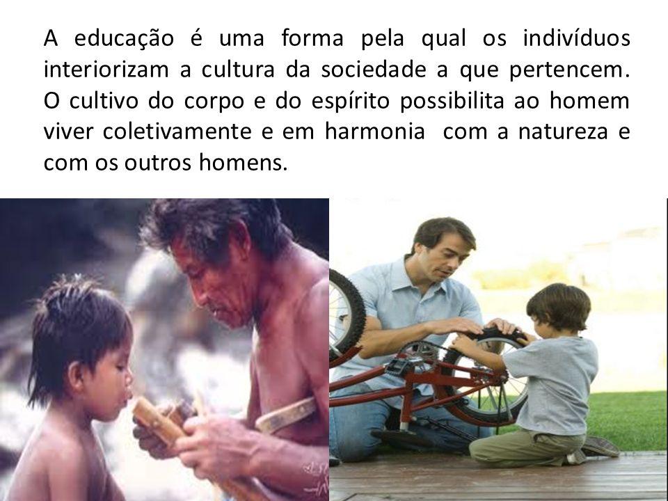 A educação é uma forma pela qual os indivíduos interiorizam a cultura da sociedade a que pertencem. O cultivo do corpo e do espírito possibilita ao ho