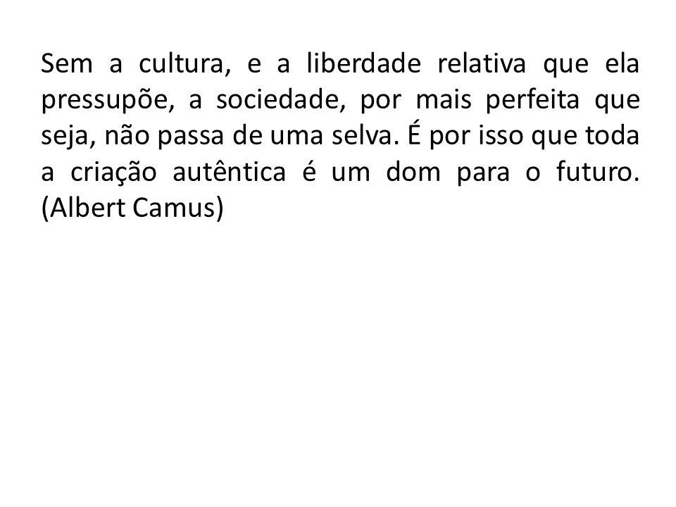 Sem a cultura, e a liberdade relativa que ela pressupõe, a sociedade, por mais perfeita que seja, não passa de uma selva. É por isso que toda a criaçã