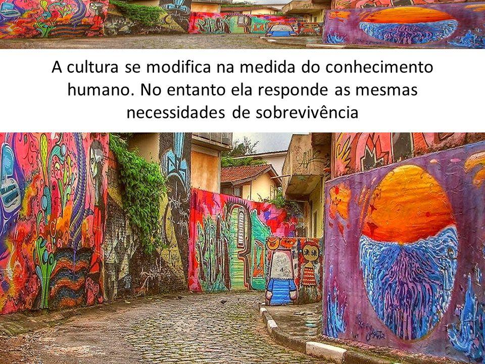 A cultura se modifica na medida do conhecimento humano. No entanto ela responde as mesmas necessidades de sobrevivência