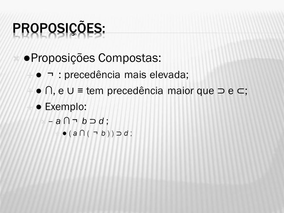 Proposições Compostas: : precedência mais elevada;, e tem precedência maior que e ; Exemplo: – a b d ; ( a ( b ) ) d ;