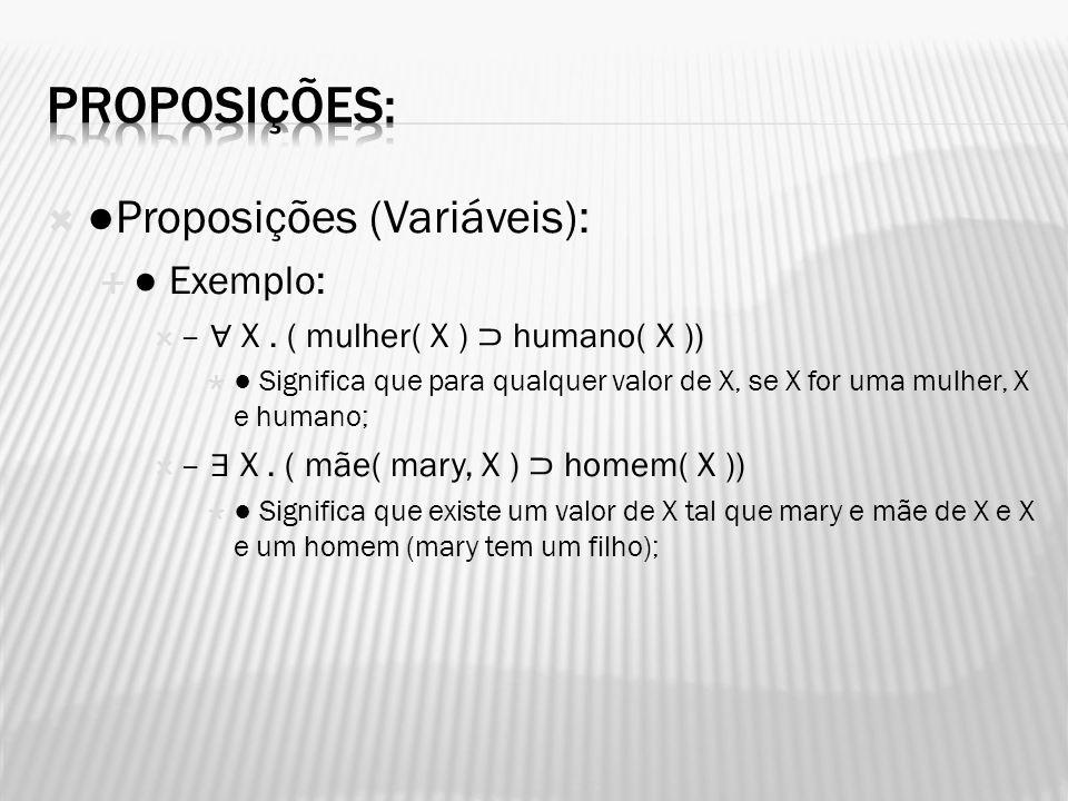 Proposições (Variáveis): Exemplo: – X. ( mulher( X ) humano( X )) Significa que para qualquer valor de X, se X for uma mulher, X e humano; – X. ( mãe(
