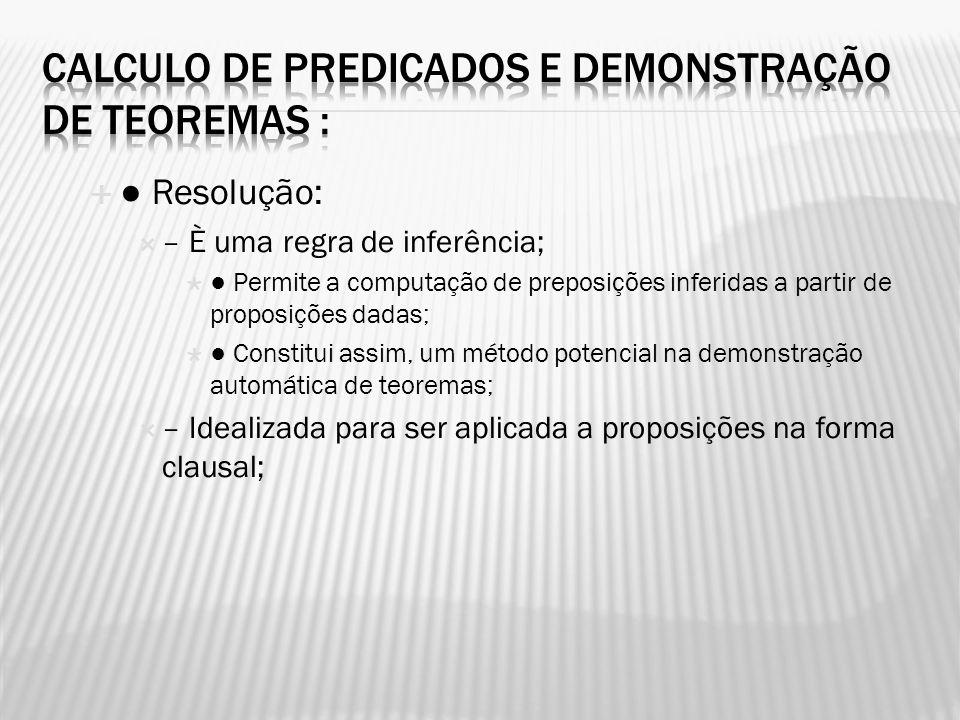 Resolução: – È uma regra de inferência; Permite a computação de preposições inferidas a partir de proposições dadas; Constitui assim, um método potenc