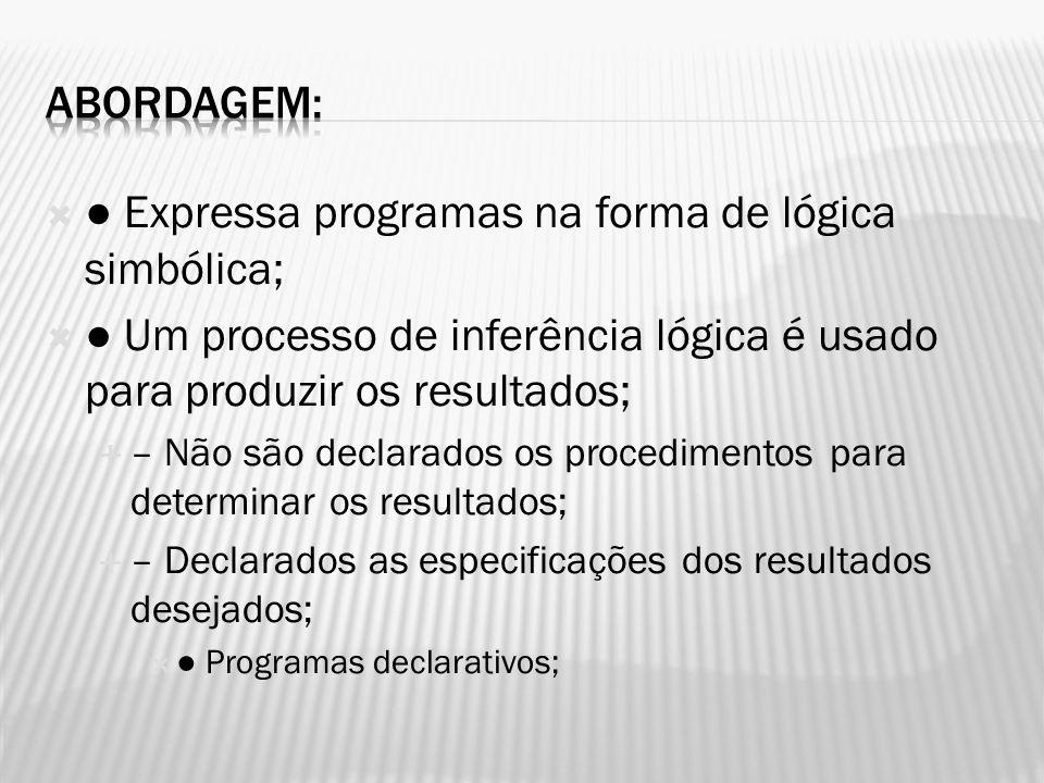 Expressa programas na forma de lógica simbólica; Um processo de inferência lógica é usado para produzir os resultados; – Não são declarados os procedi