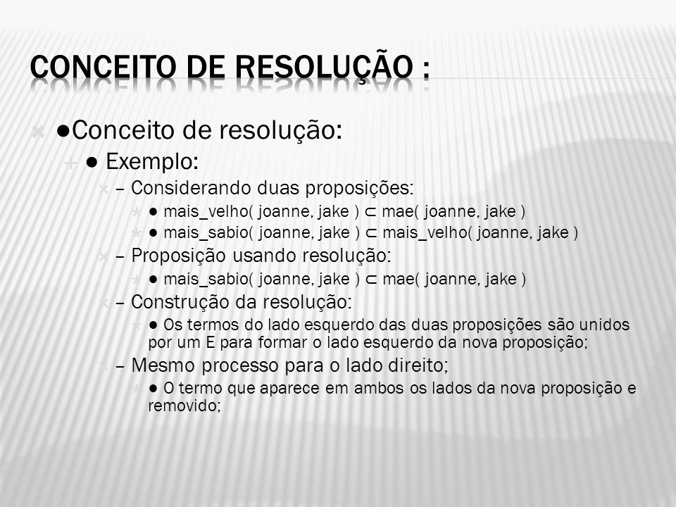 Conceito de resolução: Exemplo: – Considerando duas proposições: mais_velho( joanne, jake ) mae( joanne, jake ) mais_sabio( joanne, jake ) mais_velho(