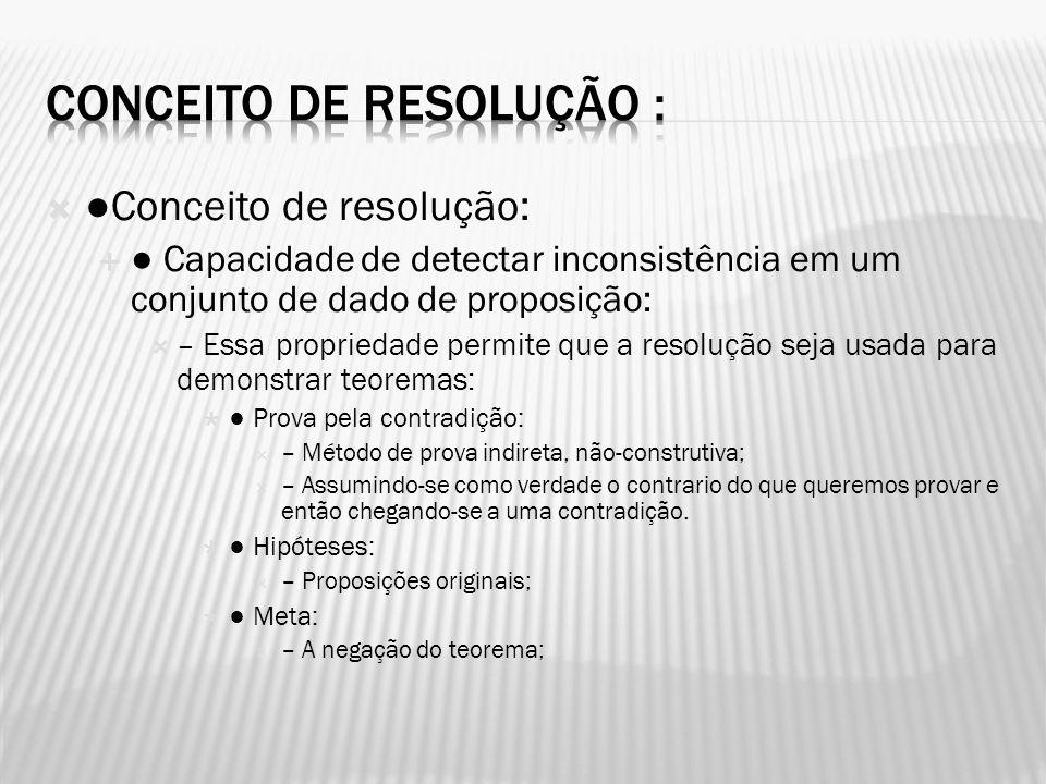 Conceito de resolução: Capacidade de detectar inconsistência em um conjunto de dado de proposição: – Essa propriedade permite que a resolução seja usa
