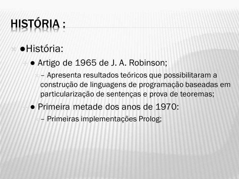 História: Artigo de 1965 de J. A. Robinson; – Apresenta resultados teóricos que possibilitaram a construção de linguagens de programação baseadas em p