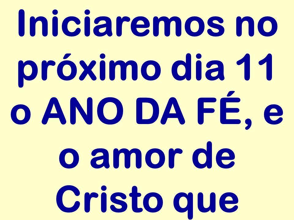Iniciaremos no próximo dia 11 o ANO DA FÉ, e o amor de Cristo que