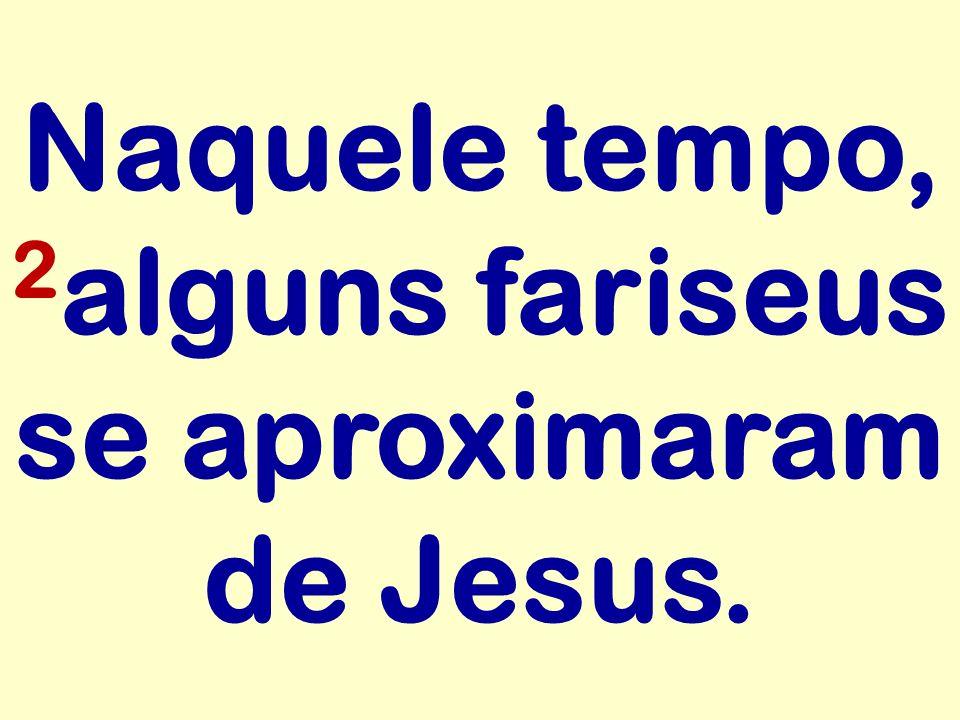 Naquele tempo, 2 alguns fariseus se aproximaram de Jesus.