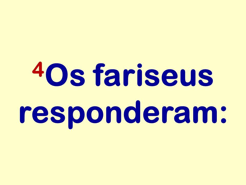 4 Os fariseus responderam: