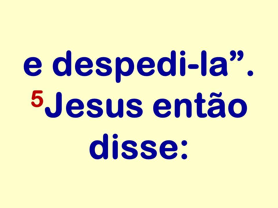 e despedi-la. 5 Jesus então disse: