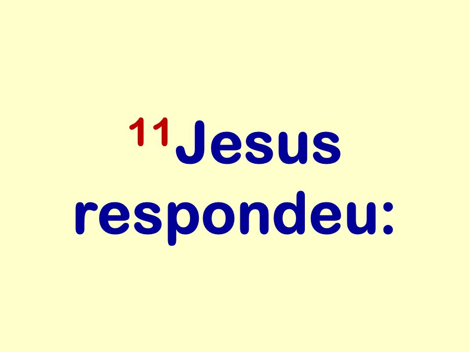 11 Jesus respondeu: