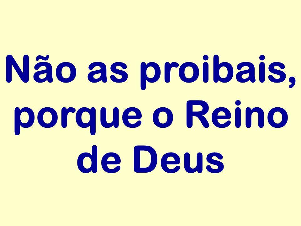 Não as proibais, porque o Reino de Deus