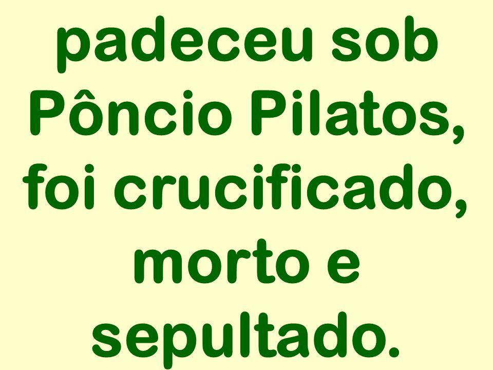 padeceu sob Pôncio Pilatos, foi crucificado, morto e sepultado.