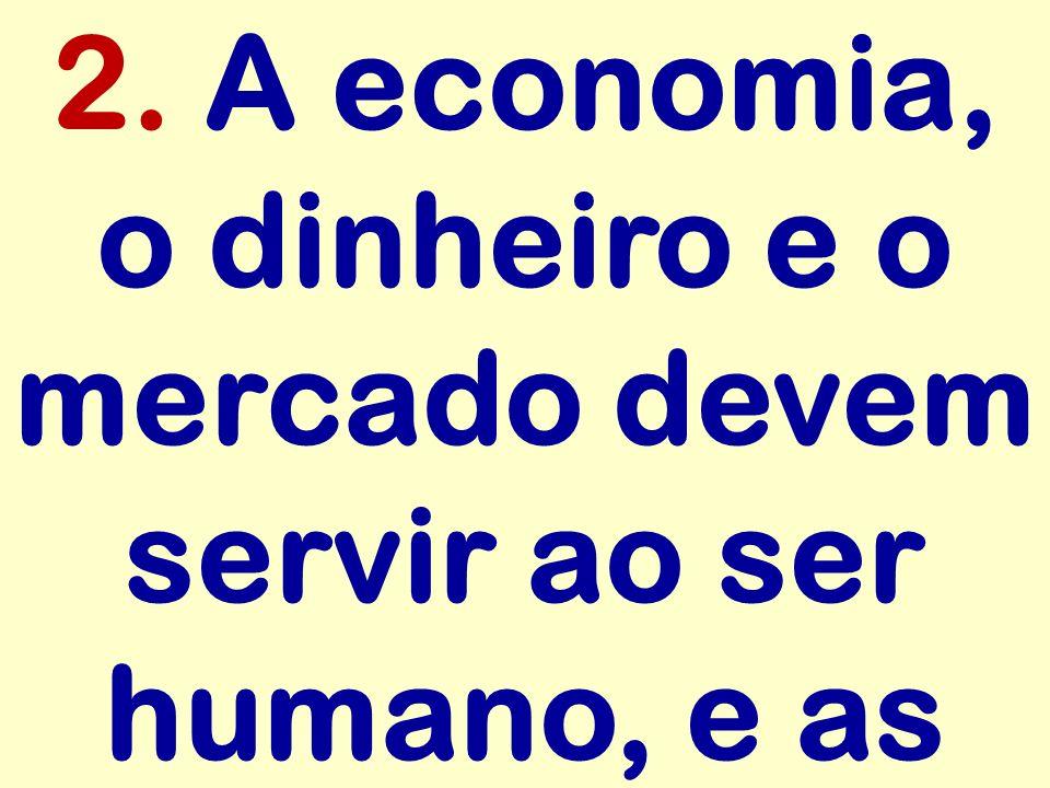 2. A economia, o dinheiro e o mercado devem servir ao ser humano, e as