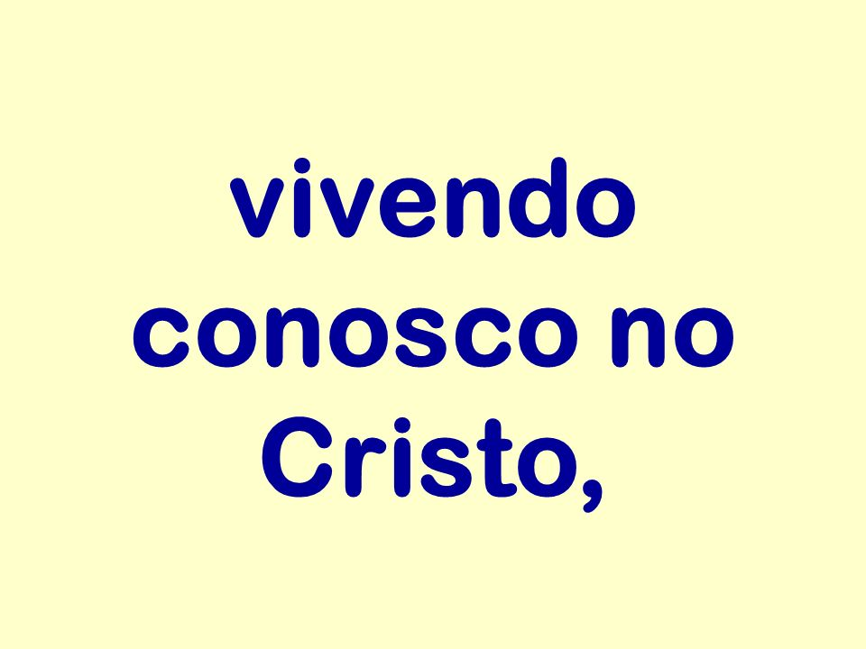 vivendo conosco no Cristo,