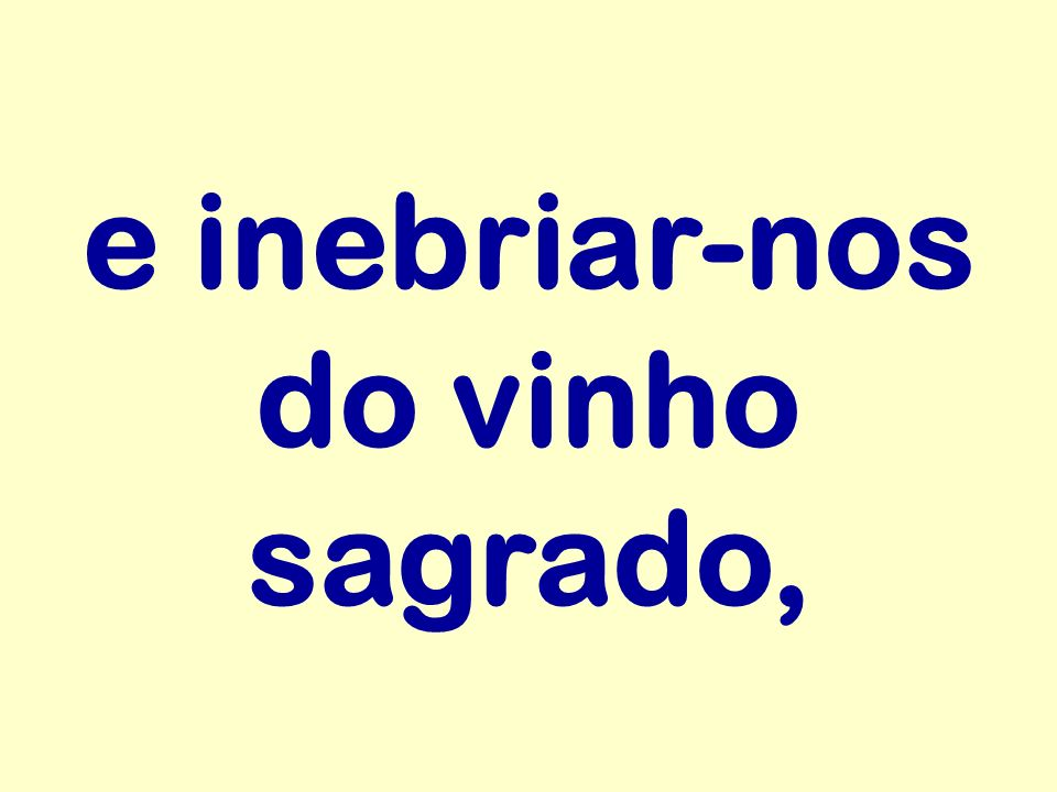 e inebriar-nos do vinho sagrado,