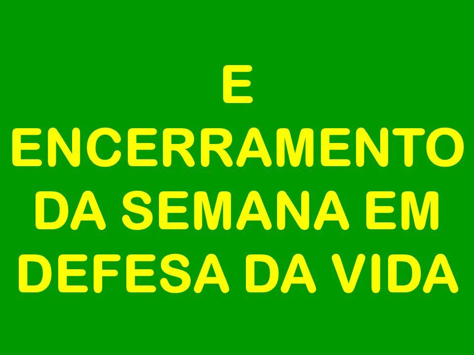 E ENCERRAMENTO DA SEMANA EM DEFESA DA VIDA
