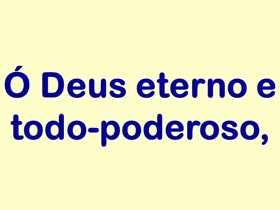 Ó Deus eterno e todo-poderoso,