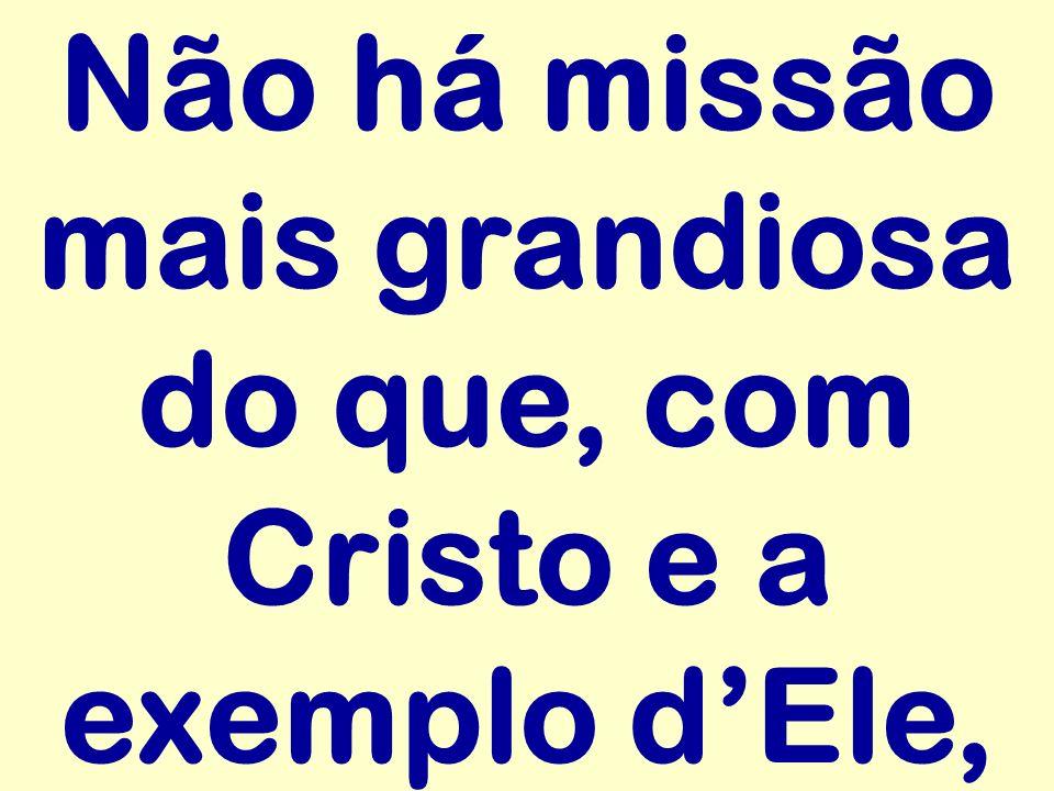 Não há missão mais grandiosa do que, com Cristo e a exemplo dEle,