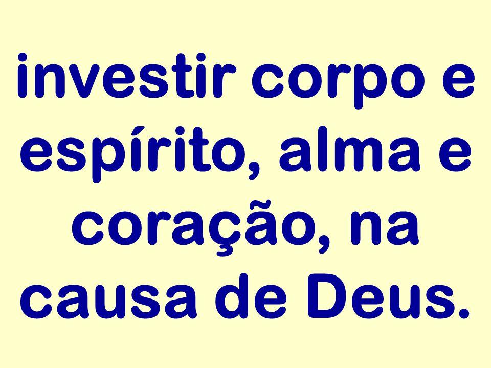 investir corpo e espírito, alma e coração, na causa de Deus.