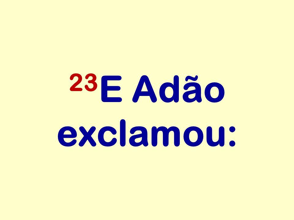 23 E Adão exclamou: