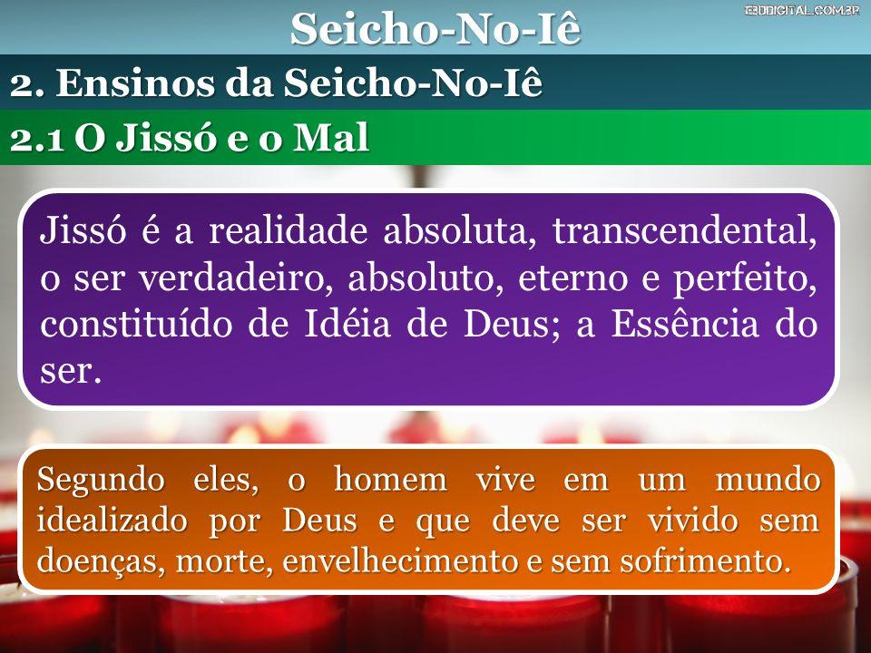 Seicho-No-Iê Jissó é a realidade absoluta, transcendental, o ser verdadeiro, absoluto, eterno e perfeito, constituído de Idéia de Deus; a Essência do