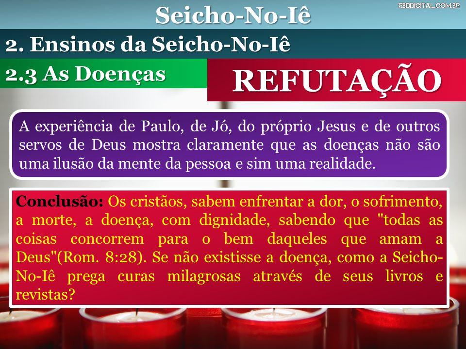 Seicho-No-Iê REFUTAÇÃO A experiência de Paulo, de Jó, do próprio Jesus e de outros servos de Deus mostra claramente que as doenças não são uma ilusão