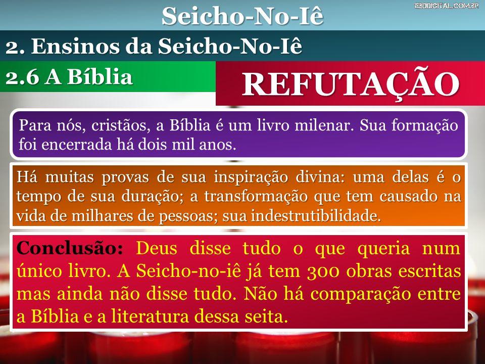Seicho-No-Iê REFUTAÇÃO Para nós, cristãos, a Bíblia é um livro milenar. Sua formação foi encerrada há dois mil anos. 2.6 A Bíblia 2. Ensinos da Seicho