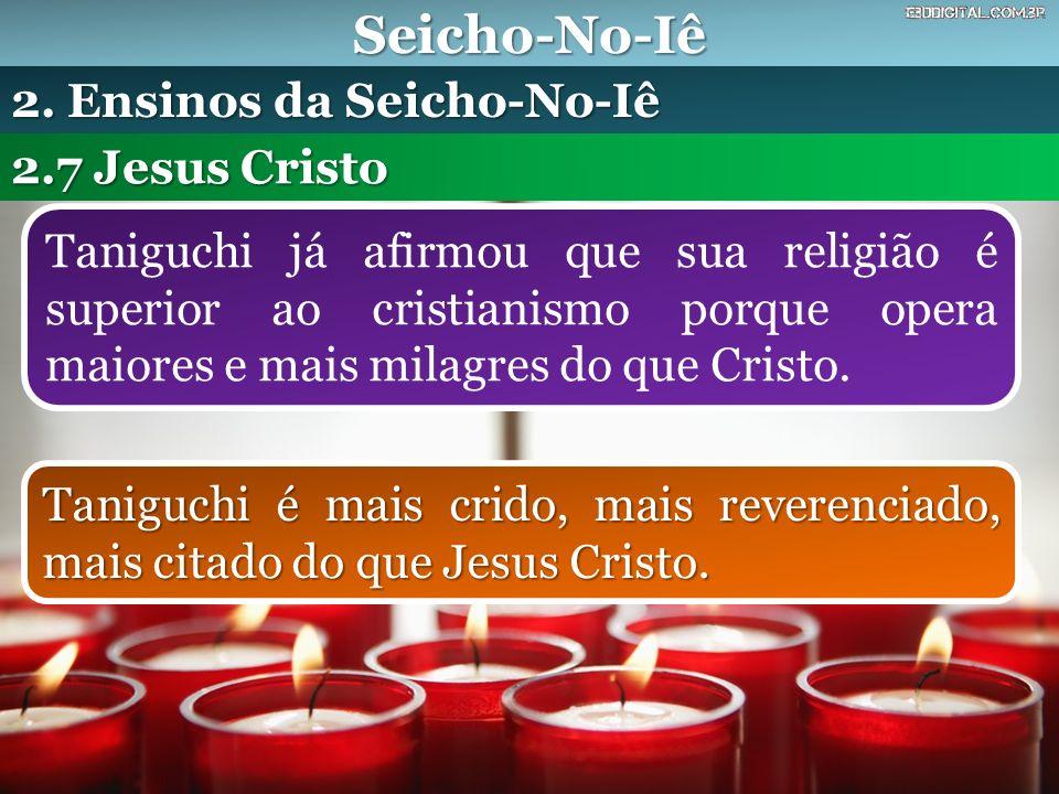 Seicho-No-Iê Taniguchi já afirmou que sua religião é superior ao cristianismo porque opera maiores e mais milagres do que Cristo. 2.7 Jesus Cristo 2.