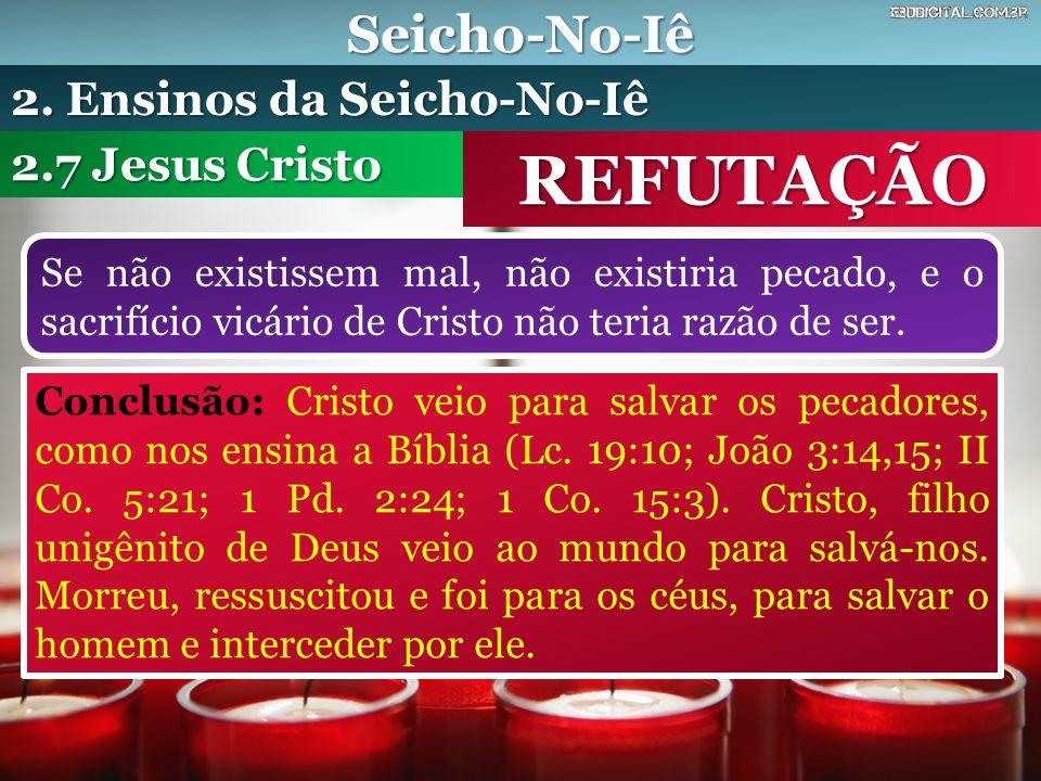 Seicho-No-Iê REFUTAÇÃO Se não existissem mal, não existiria pecado, e o sacrifício vicário de Cristo não teria razão de ser. 2.7 Jesus Cristo 2. Ensin