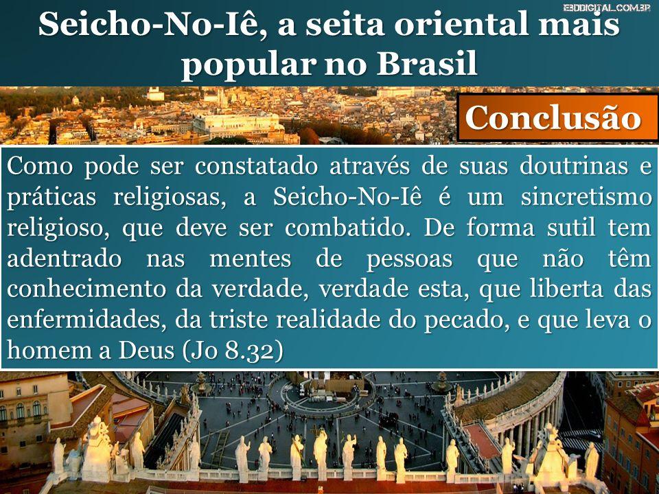 Seicho-No-Iê, a seita oriental mais popular no Brasil Conclusão Como pode ser constatado através de suas doutrinas e práticas religiosas, a Seicho-No-