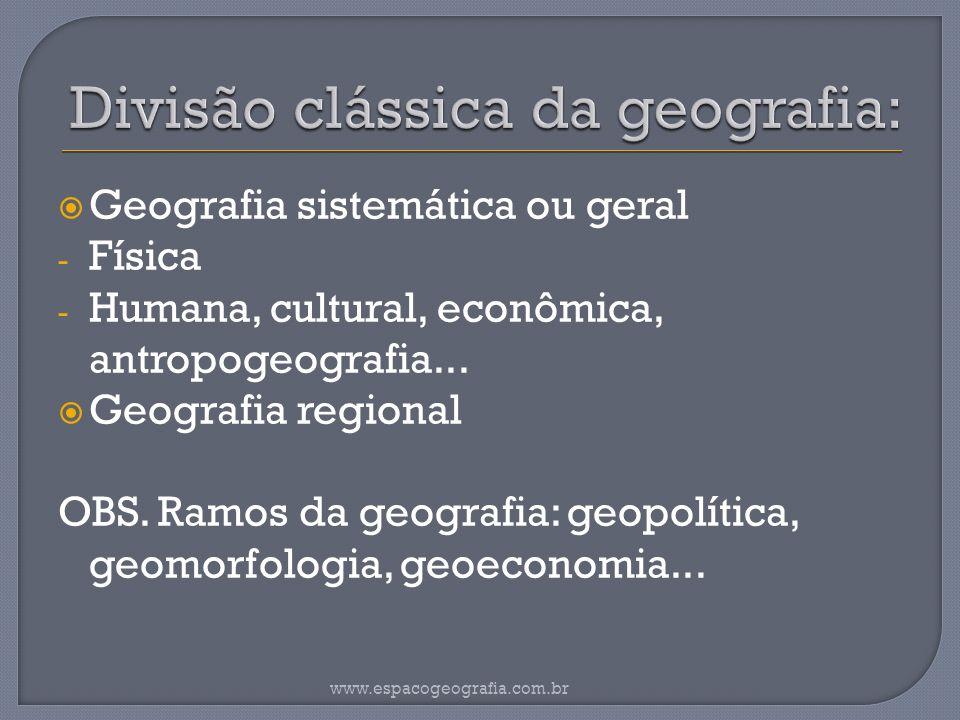 Geografia sistemática ou geral - Física - Humana, cultural, econômica, antropogeografia... Geografia regional OBS. Ramos da geografia: geopolítica, ge
