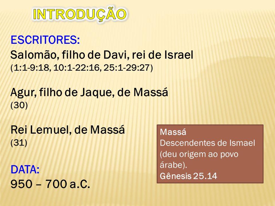 ESCRITORES: Salomão, filho de Davi, rei de Israel (1:1-9:18, 10:1-22:16, 25:1-29:27) Agur, filho de Jaque, de Massá (30) Rei Lemuel, de Massá (31) DATA: 950 – 700 a.C.