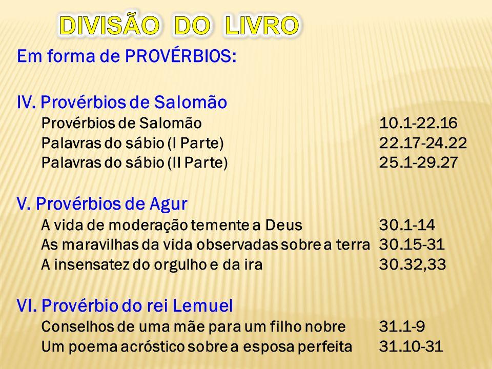 Em forma de PROVÉRBIOS: IV. Provérbios de Salomão Provérbios de Salomão10.1-22.16 Palavras do sábio (I Parte)22.17-24.22 Palavras do sábio (II Parte)2