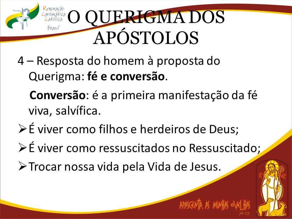 O QUERIGMA DOS APÓSTOLOS 4 – Resposta do homem à proposta do Querigma: fé e conversão. Conversão: é a primeira manifestação da fé viva, salvífica. É v