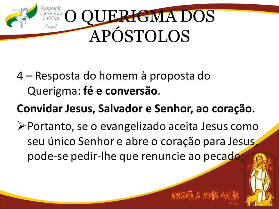 O QUERIGMA DOS APÓSTOLOS 4 – Resposta do homem à proposta do Querigma: fé e conversão. Convidar Jesus, Salvador e Senhor, ao coração. Portanto, se o e