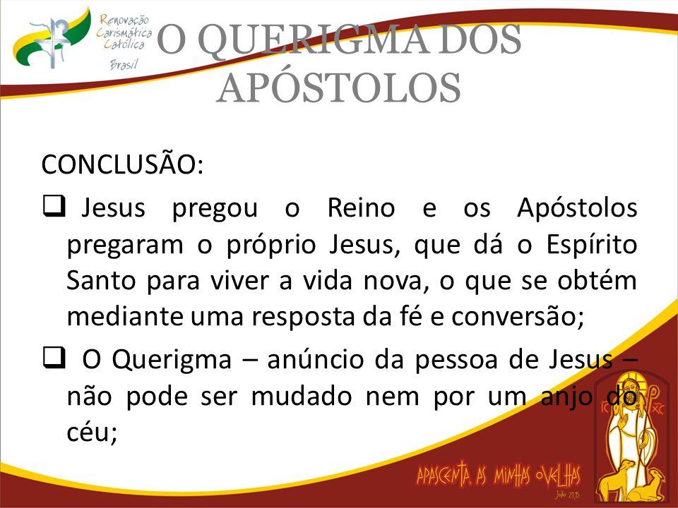 O QUERIGMA DOS APÓSTOLOS CONCLUSÃO: Jesus pregou o Reino e os Apóstolos pregaram o próprio Jesus, que dá o Espírito Santo para viver a vida nova, o qu