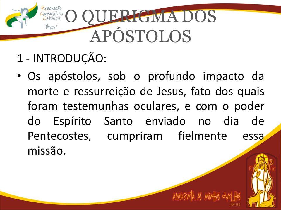 O QUERIGMA DOS APÓSTOLOS 1 - INTRODUÇÃO: Os apóstolos, sob o profundo impacto da morte e ressurreição de Jesus, fato dos quais foram testemunhas ocula