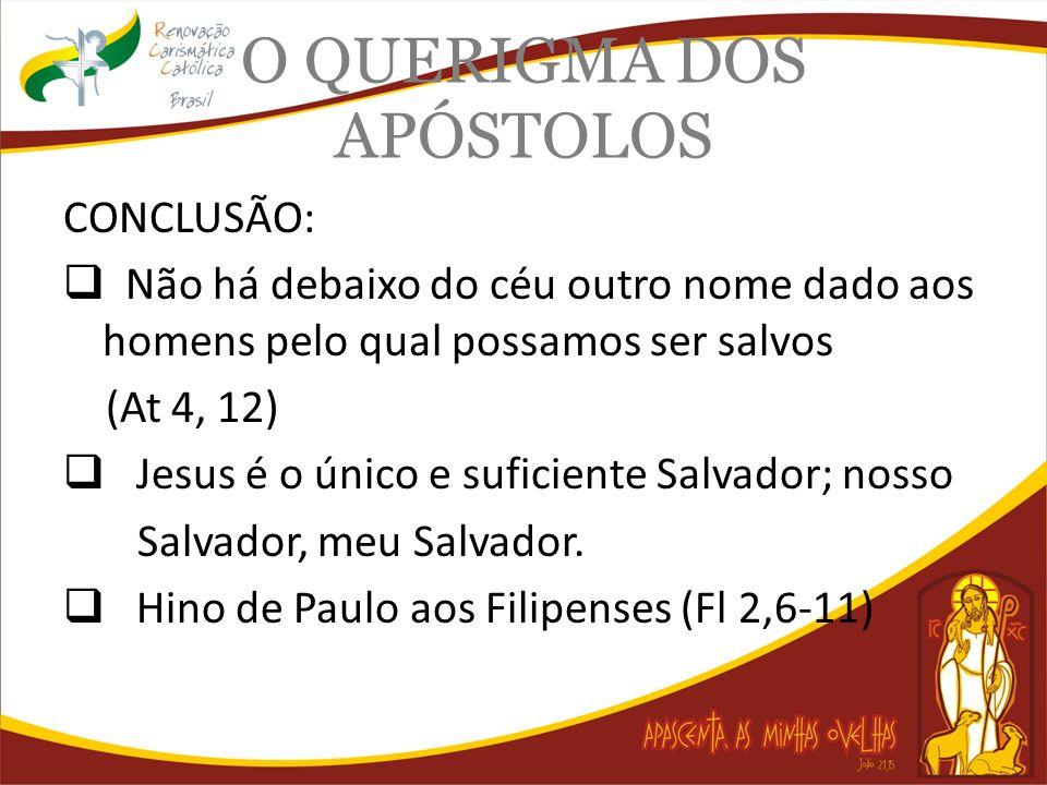 O QUERIGMA DOS APÓSTOLOS CONCLUSÃO: Não há debaixo do céu outro nome dado aos homens pelo qual possamos ser salvos (At 4, 12) Jesus é o único e sufici