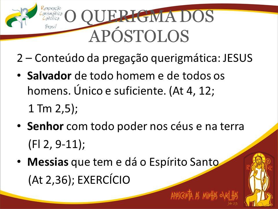 O QUERIGMA DOS APÓSTOLOS 2 – Conteúdo da pregação querigmática: JESUS Salvador de todo homem e de todos os homens. Único e suficiente. (At 4, 12; 1 Tm